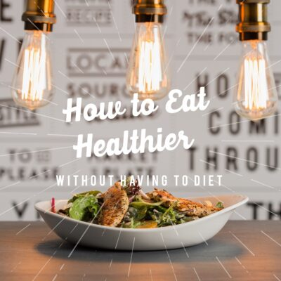 How to Eat Healthier Without Having to Diet