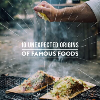 10 Unexpected Origins of Famous Foods